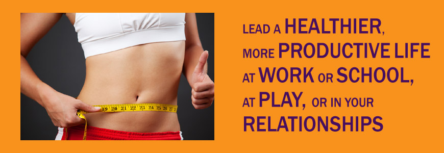 Lead a healthier more productive life at work or school at play and in your relationships